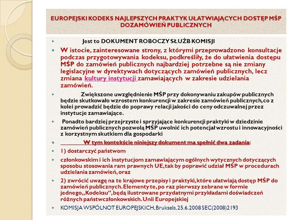 EUROPEJSKI KODEKS NAJLEPSZYCH PRAKTYK UŁATWIAJĄCYCH DOSTĘP MŚP DOZAMÓWIEŃ PUBLICZNYCH Jest to DOKUMENT ROBOCZY SŁUŻB KOMISJI W istocie, zainteresowane strony, z którymi przeprowadzono konsultacje podczas przygotowywania kodeksu, podkreśliły, że do ułatwienia dostępu MŚP do zamówień publicznych najbardziej potrzebne są nie zmiany legislacyjne w dyrektywach dotyczących zamówień publicznych, lecz zmiana kultury instytucji zamawiających w zakresie udzielania zamówień.