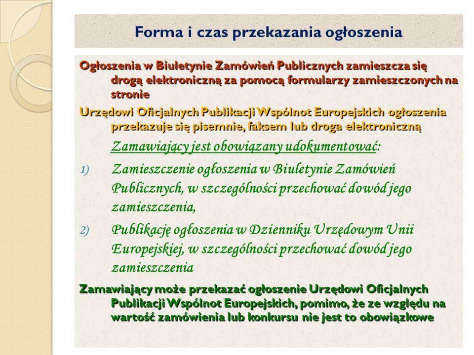 Forma i czas przekazania ogłoszenia Ogłoszenia w Biuletynie Zamówień Publicznych zamieszcza się drogą elektroniczną za pomocą formularzy zamieszczonych na stronie Urzędowi Oficjalnych Publikacji Wspólnot Europejskich ogłoszenia przekazuje się pisemnie, faksem lub droga elektroniczną Zamawiający jest obowiązany udokumentować: 1) Zamieszczenie ogłoszenia w Biuletynie Zamówień Publicznych, w szczególności przechować dowód jego zamieszczenia, 2) Publikację ogłoszenia w Dzienniku Urzędowym Unii Europejskiej, w szczególności przechować dowód jego zamieszczenia Zamawiający może przekazać ogłoszenie Urzędowi Oficjalnych Publikacji Wspólnot Europejskich, pomimo, że ze względu na wartość zamówienia lub konkursu nie jest to obowiązkowe