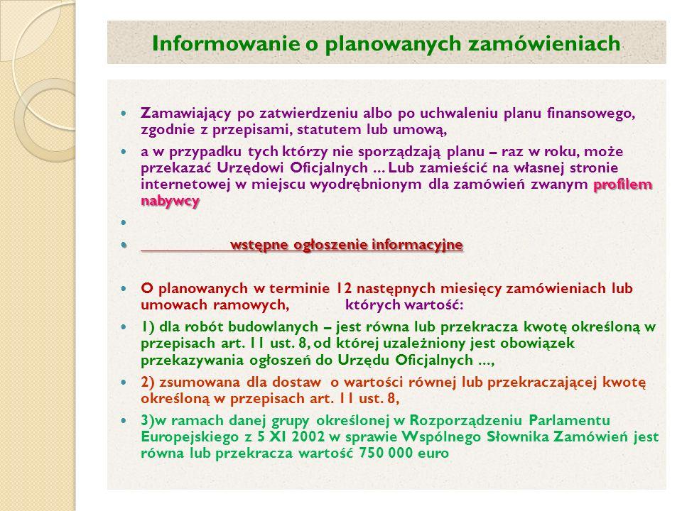 Informowanie o planowanych zamówieniach Zamawiający po zatwierdzeniu albo po uchwaleniu planu finansowego, zgodnie z przepisami, statutem lub umową, profilem nabywcy a w przypadku tych którzy nie sporządzają planu – raz w roku, może przekazać Urzędowi Oficjalnych...