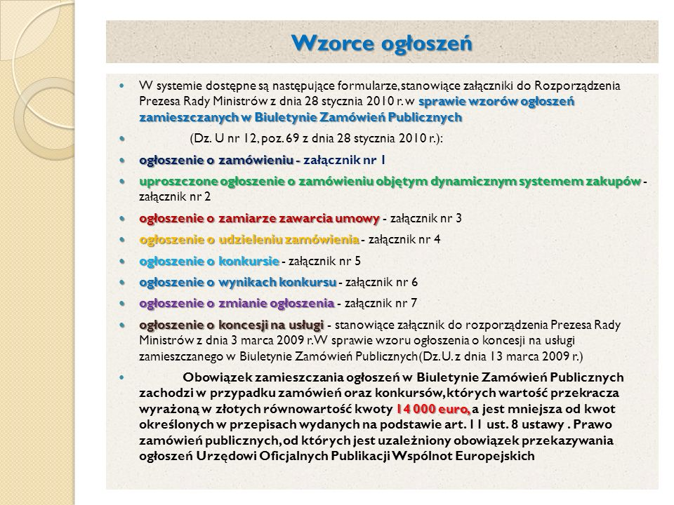 Wzorce ogłoszeń sprawie wzorów ogłoszeń zamieszczanych w Biuletynie Zamówień Publicznych W systemie dostępne są następujące formularze, stanowiące załączniki do Rozporządzenia Prezesa Rady Ministrów z dnia 28 stycznia 2010 r.