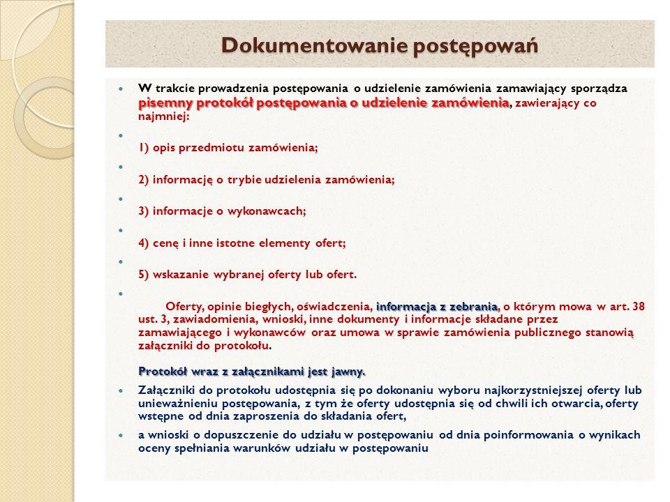Dokumentowanie postępowań pisemny protokół postępowania o udzielenie zamówienia W trakcie prowadzenia postępowania o udzielenie zamówienia zamawiający sporządza pisemny protokół postępowania o udzielenie zamówienia, zawierający co najmniej: 1) opis przedmiotu zamówienia; 2) informację o trybie udzielenia zamówienia; 3) informacje o wykonawcach; 4) cenę i inne istotne elementy ofert; 5) wskazanie wybranej oferty lub ofert.