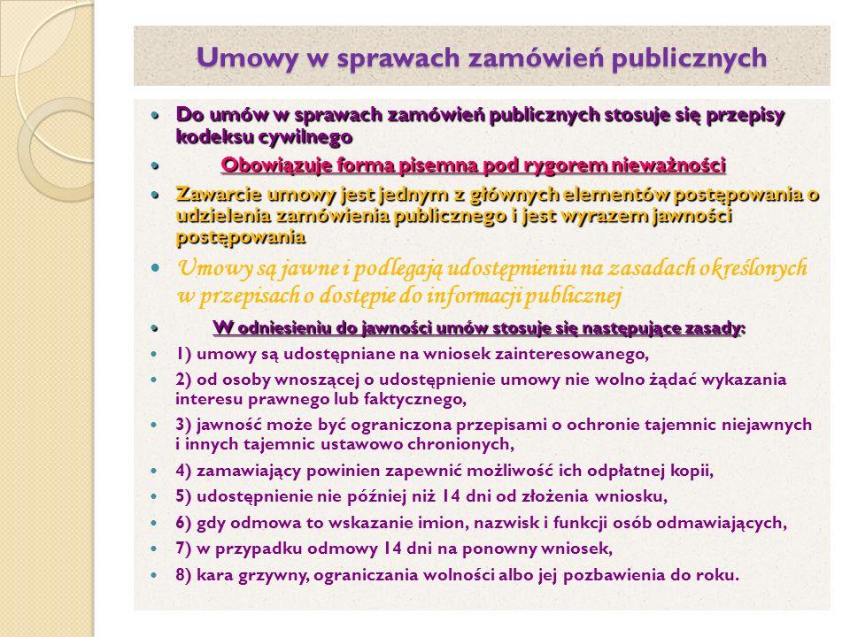 Umowy w sprawach zamówień publicznych Do umów w sprawach zamówień publicznych stosuje się przepisy kodeksu cywilnego Do umów w sprawach zamówień publicznych stosuje się przepisy kodeksu cywilnego Obowiązuje forma pisemna pod rygorem nieważności Obowiązuje forma pisemna pod rygorem nieważności Zawarcie umowy jest jednym z głównych elementów postępowania o udzielenia zamówienia publicznego i jest wyrazem jawności postępowania Zawarcie umowy jest jednym z głównych elementów postępowania o udzielenia zamówienia publicznego i jest wyrazem jawności postępowania Umowy są jawne i podlegają udostępnieniu na zasadach określonych w przepisach o dostępie do informacji publicznej W odniesieniu do jawności umów stosuje się następujące zasady: W odniesieniu do jawności umów stosuje się następujące zasady: 1) umowy są udostępniane na wniosek zainteresowanego, 2) od osoby wnoszącej o udostępnienie umowy nie wolno żądać wykazania interesu prawnego lub faktycznego, 3) jawność może być ograniczona przepisami o ochronie tajemnic niejawnych i innych tajemnic ustawowo chronionych, 4) zamawiający powinien zapewnić możliwość ich odpłatnej kopii, 5) udostępnienie nie później niż 14 dni od złożenia wniosku, 6) gdy odmowa to wskazanie imion, nazwisk i funkcji osób odmawiających, 7) w przypadku odmowy 14 dni na ponowny wniosek, 8) kara grzywny, ograniczania wolności albo jej pozbawienia do roku.