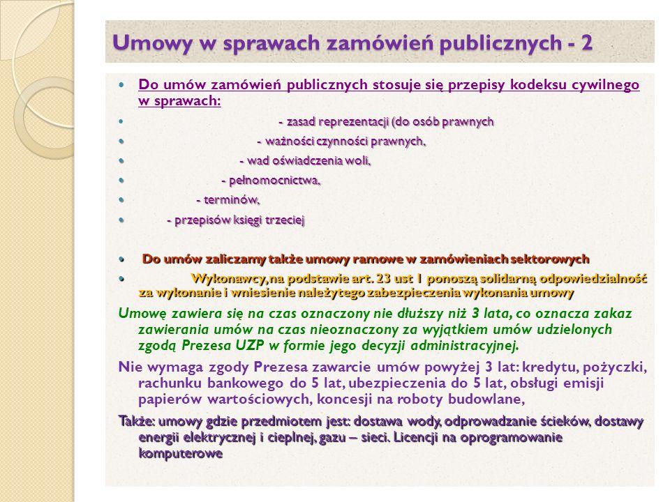 Umowy w sprawach zamówień publicznych - 2 Do umów zamówień publicznych stosuje się przepisy kodeksu cywilnego w sprawach: - zasad reprezentacji (do osób prawnych - ważności czynności prawnych, - ważności czynności prawnych, - wad oświadczenia woli, - wad oświadczenia woli, - pełnomocnictwa, - pełnomocnictwa, - terminów, - terminów, - przepisów księgi trzeciej - przepisów księgi trzeciej Do umów zaliczamy także umowy ramowe w zamówieniach sektorowych Do umów zaliczamy także umowy ramowe w zamówieniach sektorowych Wykonawcy, na podstawie art.