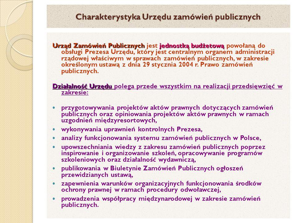 Charakterystyka Urzędu zamówień publicznych Urząd Zamówień Publicznych jednostką budżetową Urząd Zamówień Publicznych jest jednostką budżetową powołaną do obsługi Prezesa Urzędu, który jest centralnym organem administracji rządowej właściwym w sprawach zamówień publicznych, w zakresie określonym ustawą z dnia 29 stycznia 2004 r.