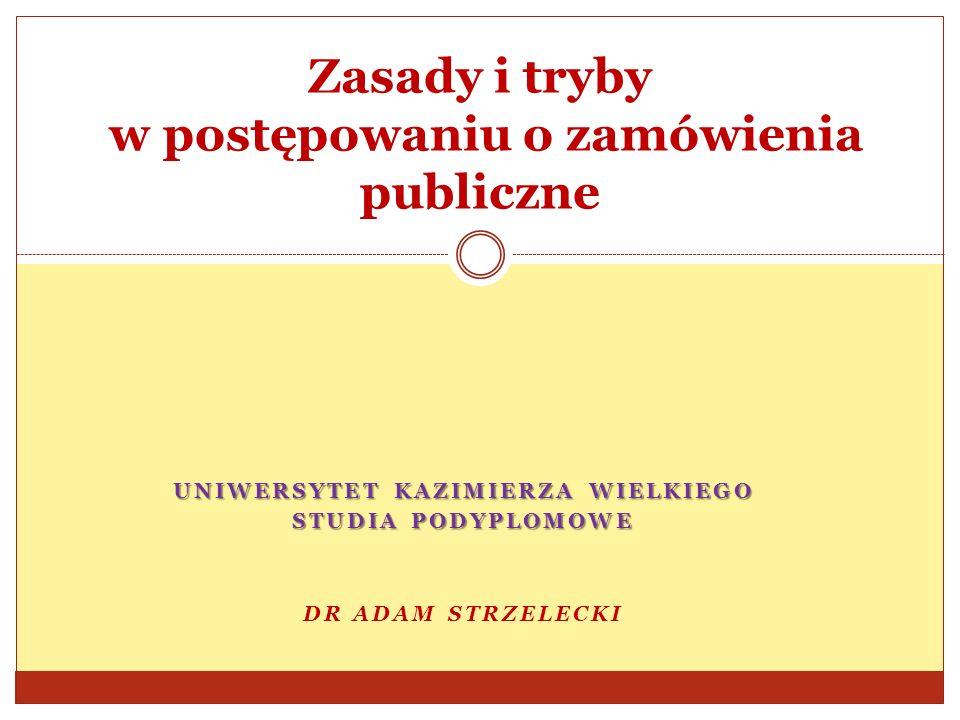UNIWERSYTET KAZIMIERZA WIELKIEGO STUDIA PODYPLOMOWE DR ADAM STRZELECKI Zasady i tryby w postępowaniu o zamówienia publiczne