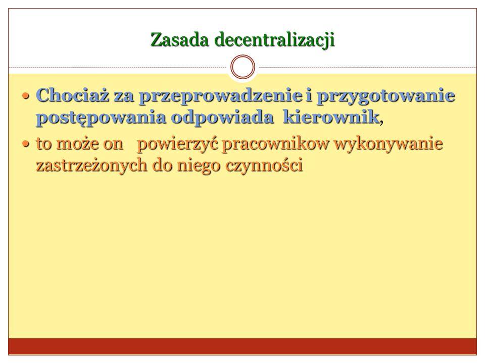 Zasada decentralizacji Chociaż za przeprowadzenie i przygotowanie postępowania odpowiada kierownik Chociaż za przeprowadzenie i przygotowanie postępow