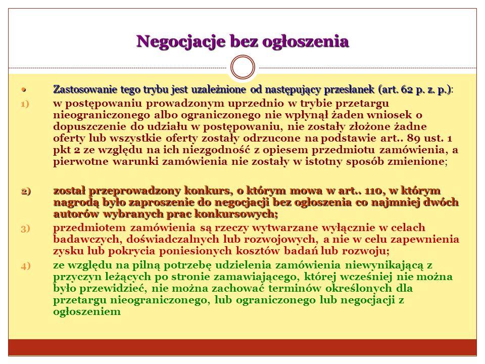 Negocjacje bez ogłoszenia Zastosowanie tego trybu jest uzależnione od następujący przesłanek (art. 62 p. z. p.) Zastosowanie tego trybu jest uzależnio