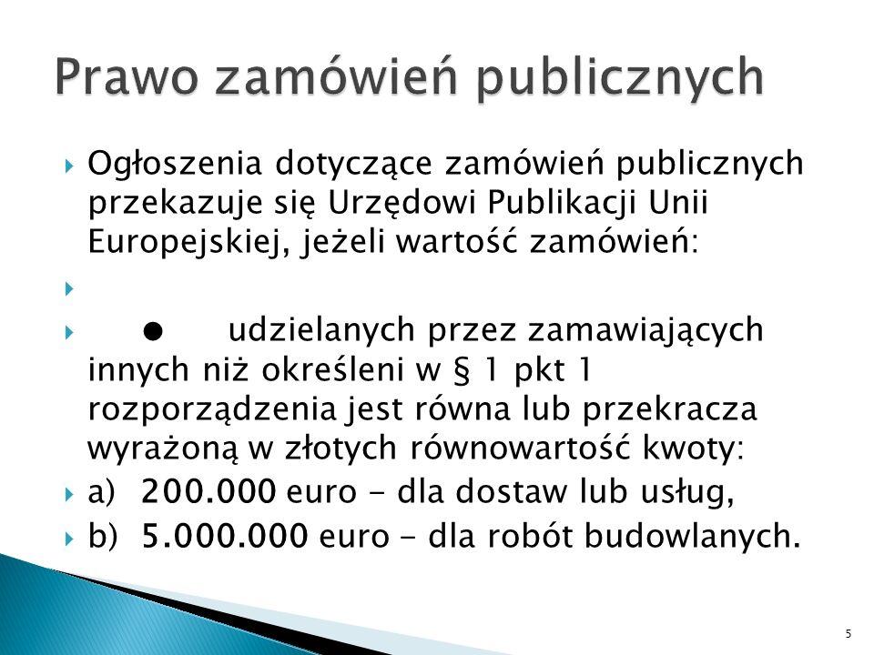 Ogłoszenia dotyczące zamówień publicznych przekazuje się Urzędowi Publikacji Unii Europejskiej, jeżeli wartość zamówień: udzielanych przez zamawiających z sektora finansów publicznych, w rozumieniu przepisów o finansach publicznych, z wyłączeniem uczelni publicznych, państwowych instytucji kultury, państwowych instytucji filmowych, jednostek samorządu terytorialnego oraz ich związków, jednostek sektora finansów publicznych, dla których organem założycielskim lub nadzorującym jest jednostka samorządu terytorialnego, a także udzielanych przez zamawiających będących państwowymi jednostkami organizacyjnymi nieposiadającymi osobowości prawnej, jest równa lub przekracza wyrażoną w złotych równowartość kwoty: a)130.000 euro - dla dostaw lub usług, b)5.000.000 euro - dla robót budowlanych.