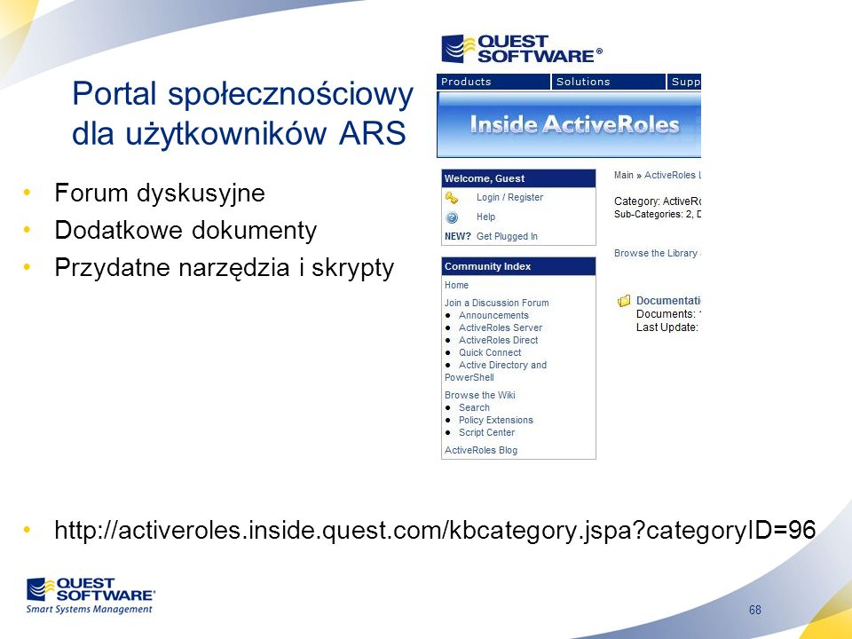 68 Portal społecznościowy dla użytkowników ARS Forum dyskusyjne Dodatkowe dokumenty Przydatne narzędzia i skrypty http://activeroles.inside.quest.com/