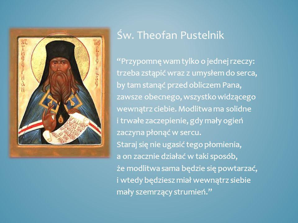 Św. Theofan Pustelnik Przypomnę wam tylko o jednej rzeczy: trzeba zstąpić wraz z umysłem do serca, by tam stanąć przed obliczem Pana, zawsze obecnego,