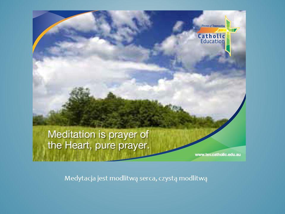 Medytacja jest modlitwą serca, czystą modlitwą