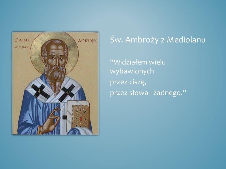 Św. Ambroży z Mediolanu Widziałem wielu wybawionych przez ciszę, przez słowa - żadnego.