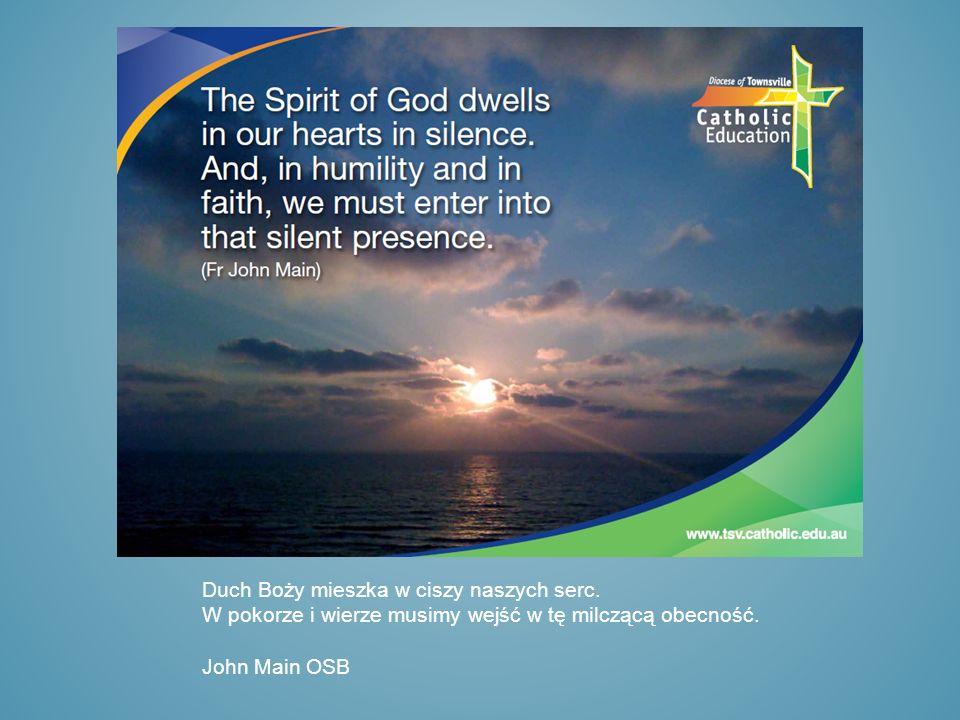 Duch Boży mieszka w ciszy naszych serc. W pokorze i wierze musimy wejść w tę milczącą obecność. John Main OSB