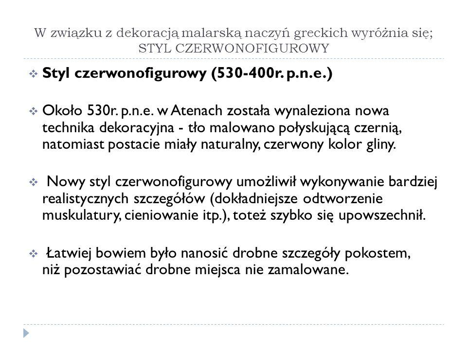 W związku z dekoracją malarską naczyń greckich wyróżnia się; STYL CZERWONOFIGUROWY Styl czerwonofigurowy (530-400r. p.n.e.) Około 530r. p.n.e. w Atena