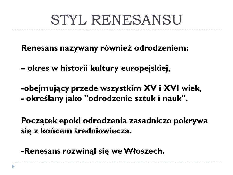STYL RENESANSU Renesans nazywany również odrodzeniem: – okres w historii kultury europejskiej, -obejmujący przede wszystkim XV i XVI wiek, - określany