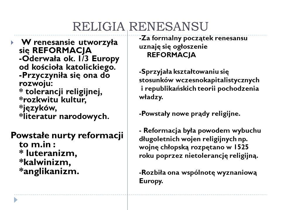 RELIGIA RENESANSU W renesansie utworzyła się REFORMACJA -Oderwała ok. 1/3 Europy od kościoła katolickiego. -Przyczyniła się ona do rozwoju: * toleranc