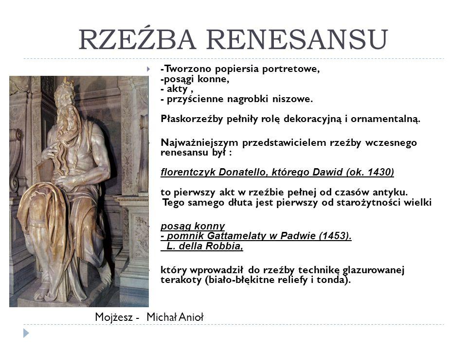 RZEŹBA RENESANSU -Tworzono popiersia portretowe, -posągi konne, - akty, - przyścienne nagrobki niszowe. Płaskorzeźby pełniły rolę dekoracyjną i orname