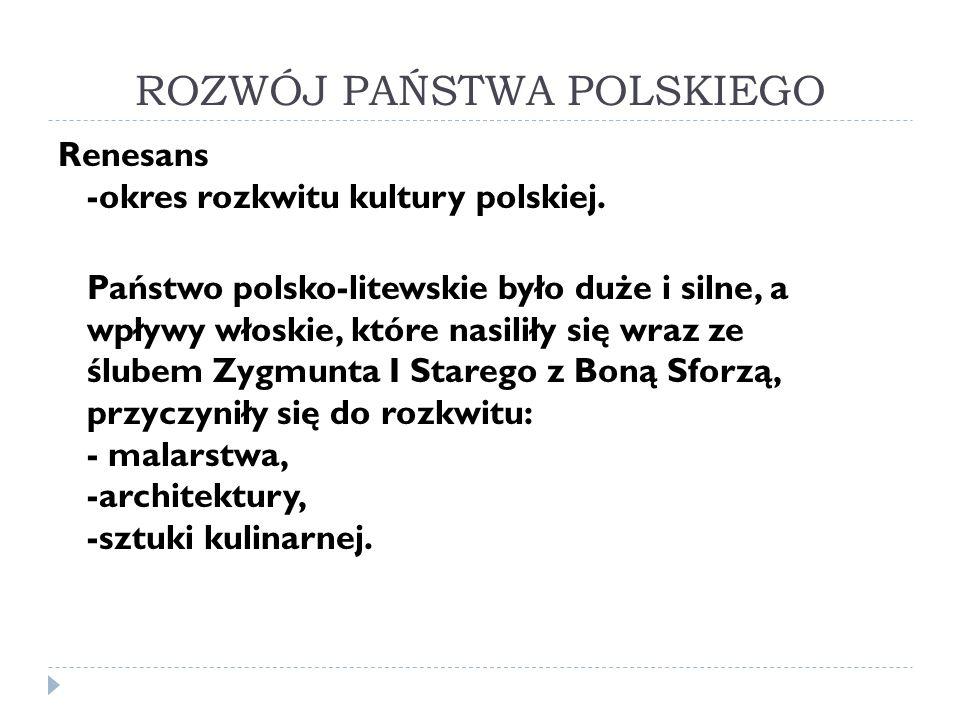 ROZWÓJ PAŃSTWA POLSKIEGO Renesans -okres rozkwitu kultury polskiej. Państwo polsko-litewskie było duże i silne, a wpływy włoskie, które nasiliły się w