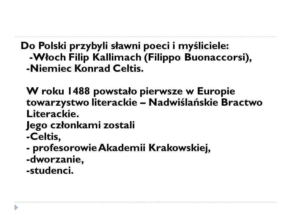 Do Polski przybyli sławni poeci i myśliciele: -Włoch Filip Kallimach (Filippo Buonaccorsi), -Niemiec Konrad Celtis. W roku 1488 powstało pierwsze w Eu
