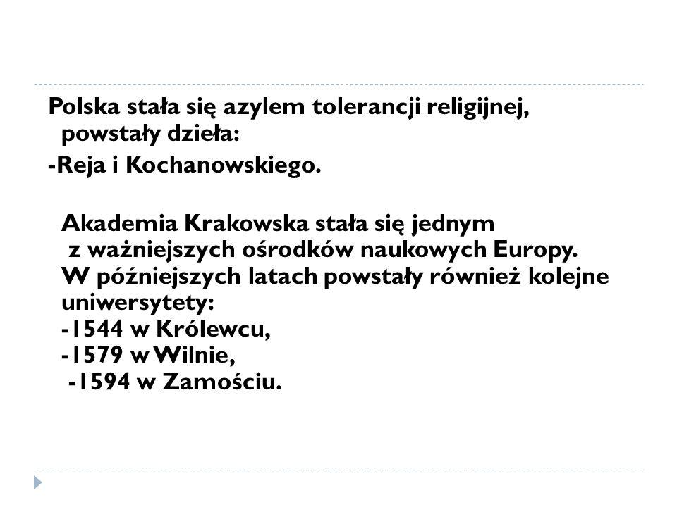 Polska stała się azylem tolerancji religijnej, powstały dzieła: -Reja i Kochanowskiego. Akademia Krakowska stała się jednym z ważniejszych ośrodków na
