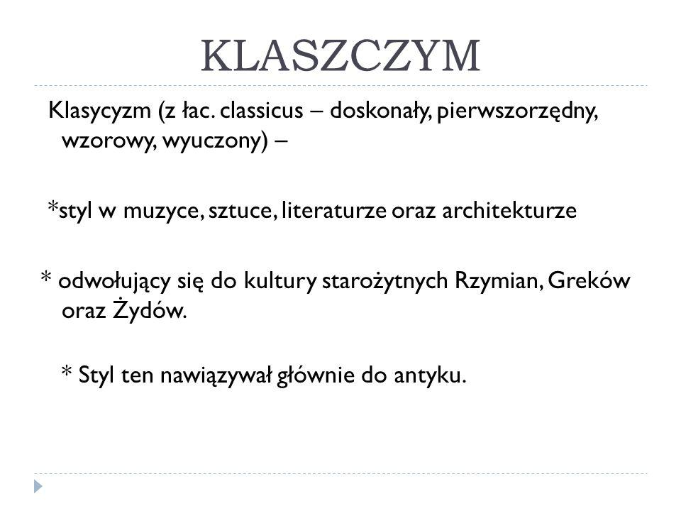 KLASZCZYM Klasycyzm (z łac. classicus – doskonały, pierwszorzędny, wzorowy, wyuczony) – *styl w muzyce, sztuce, literaturze oraz architekturze * odwoł
