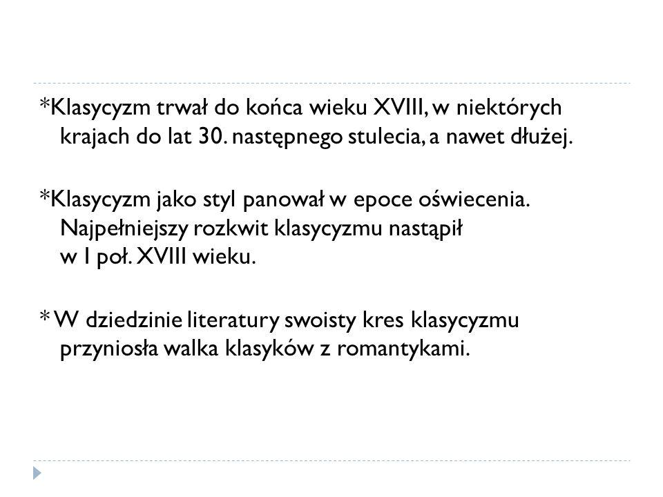 *Klasycyzm trwał do końca wieku XVIII, w niektórych krajach do lat 30. następnego stulecia, a nawet dłużej. *Klasycyzm jako styl panował w epoce oświe