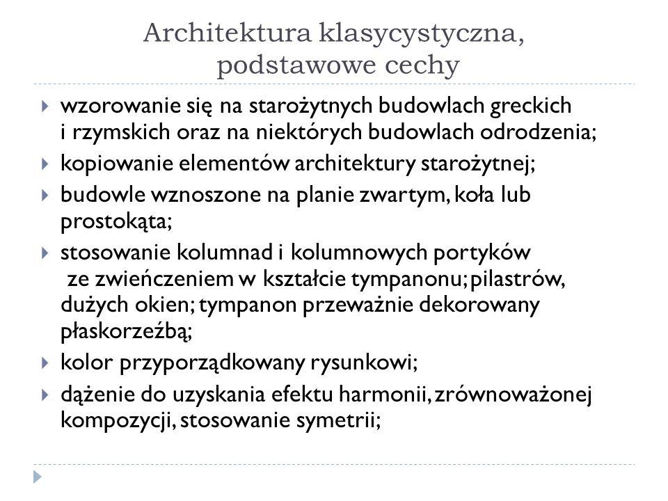 Architektura klasycystyczna, podstawowe cechy wzorowanie się na starożytnych budowlach greckich i rzymskich oraz na niektórych budowlach odrodzenia; k