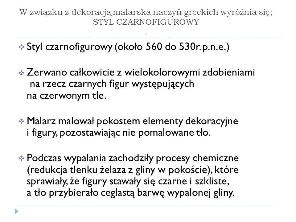 W związku z dekoracją malarską naczyń greckich wyróżnia się; STYL CZARNOFIGUROWY. Styl czarnofigurowy (około 560 do 530r. p.n.e.) Zerwano całkowicie z