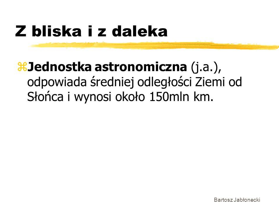 Z bliska i z daleka zJednostka astronomiczna (j.a.), odpowiada średniej odległości Ziemi od Słońca i wynosi około 150mln km.