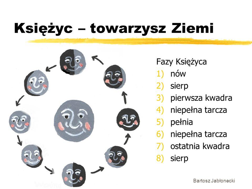 Księżyc – towarzysz Ziemi Fazy Księżyca 1)nów 2)sierp 3)pierwsza kwadra 4)niepełna tarcza 5)pełnia 6)niepełna tarcza 7)ostatnia kwadra 8)sierp Bartosz