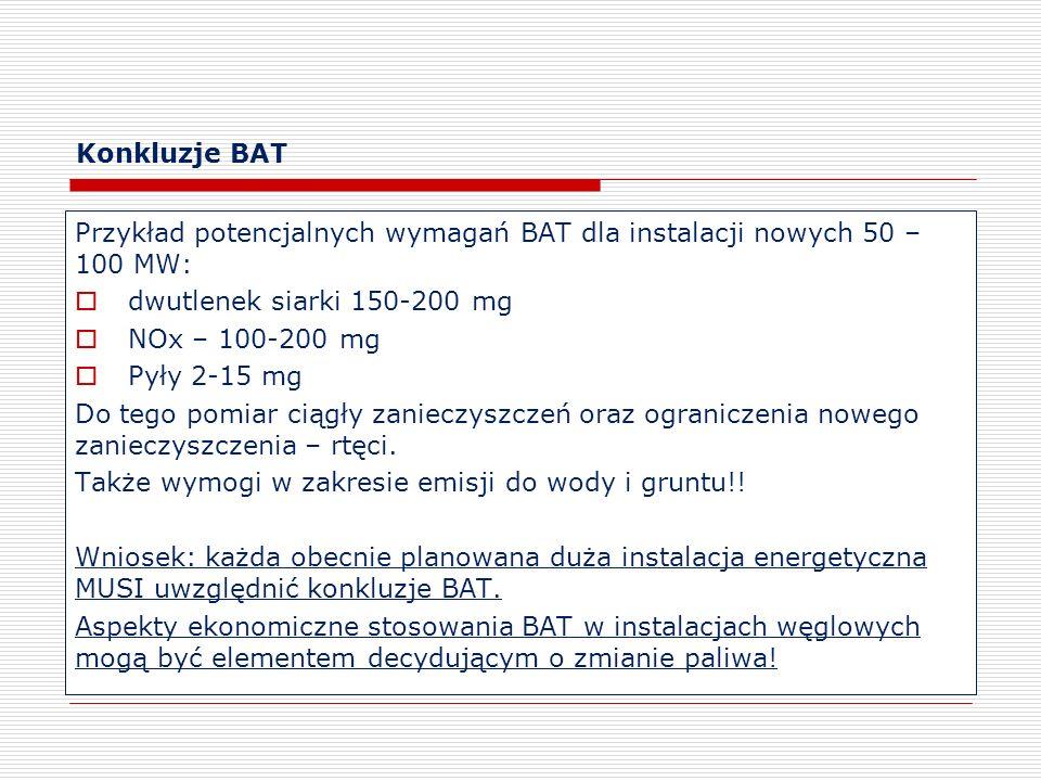 Konkluzje BAT Przykład potencjalnych wymagań BAT dla instalacji nowych 50 – 100 MW: dwutlenek siarki 150-200 mg NOx – 100-200 mg Pyły 2-15 mg Do tego