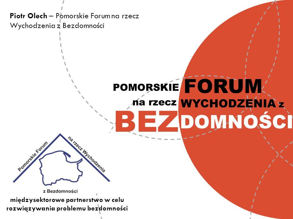 DOMNOŚCI BEZ POMORSKIE Piotr Olech – Pomorskie Forum na rzecz Wychodzenia z Bezdomności na rzecz FORUM WYCHODZENIA z międzysektorowe partnerstwo w cel