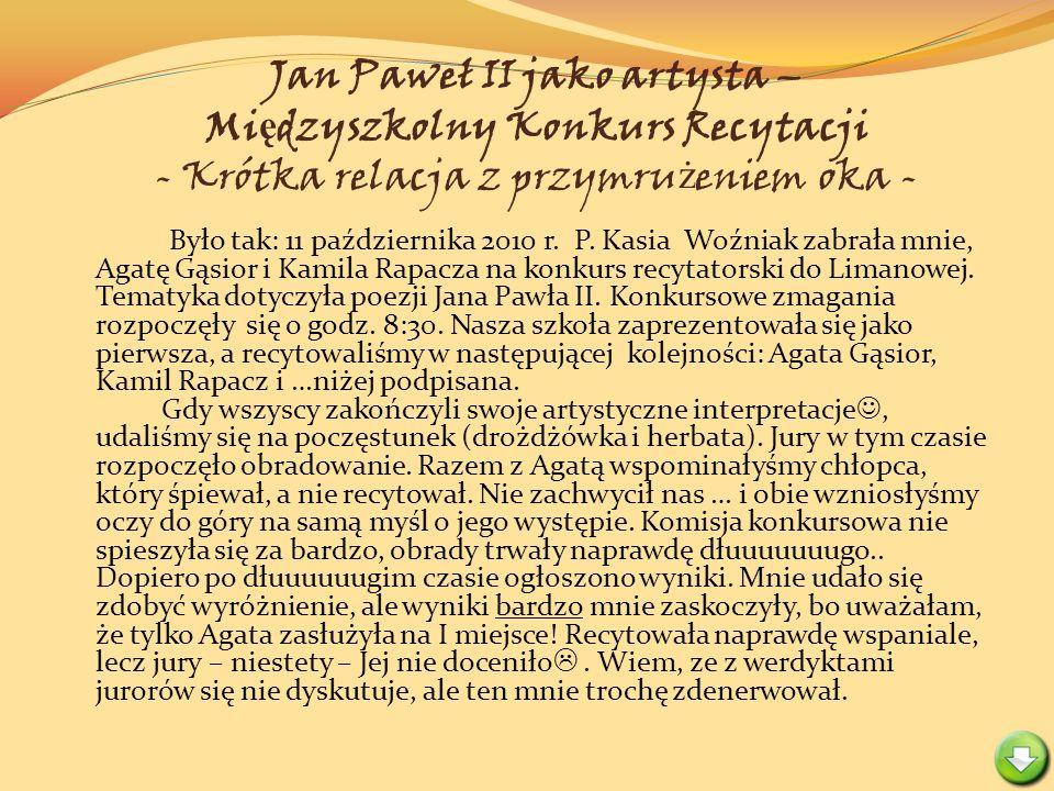 Jan Paweł II jako artysta – Mi ę dzyszkolny Konkurs Recytacji - Krótka relacja z przymru ż eniem oka - Było tak: 11 października 2010 r. P. Kasia Woźn