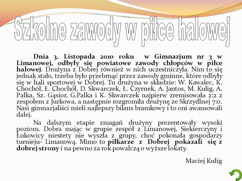 Dnia 3. Listopada 2010 roku w Gimnazjum nr 3 w Limanowej, odbyły się powiatowe zawody chłopców w piłce halowej. Drużyna z Dobrej również w nich uczest