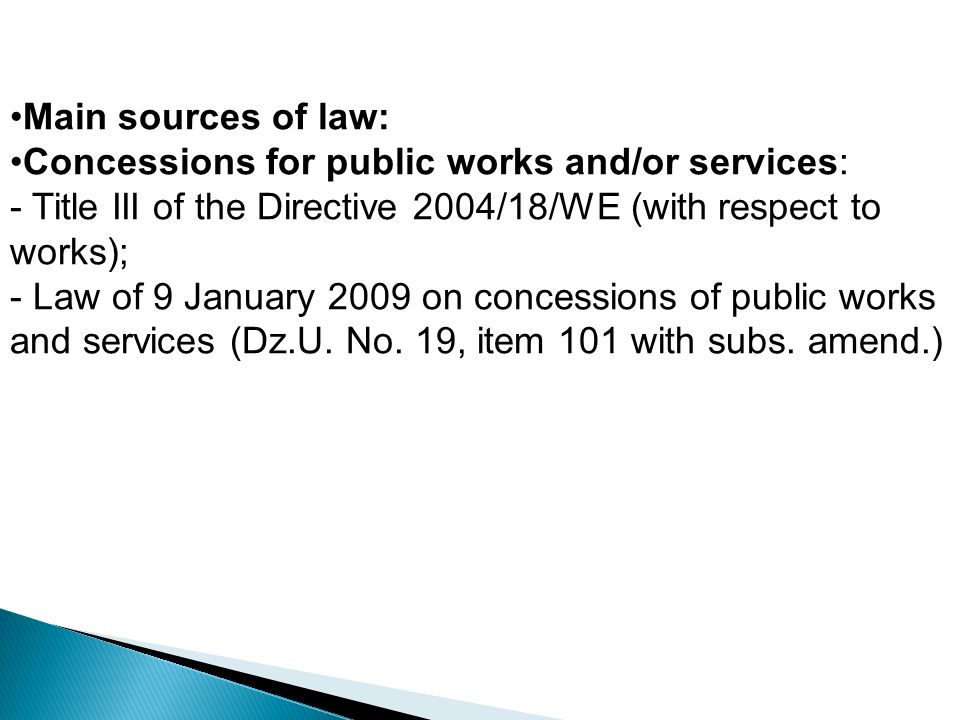 Main sources of law: Concessions for public works and/or services: - Title III of the Directive 2004/18/WE (with respect to works); - Law of 9 January 2009 on concessions of public works and services (Dz.U.