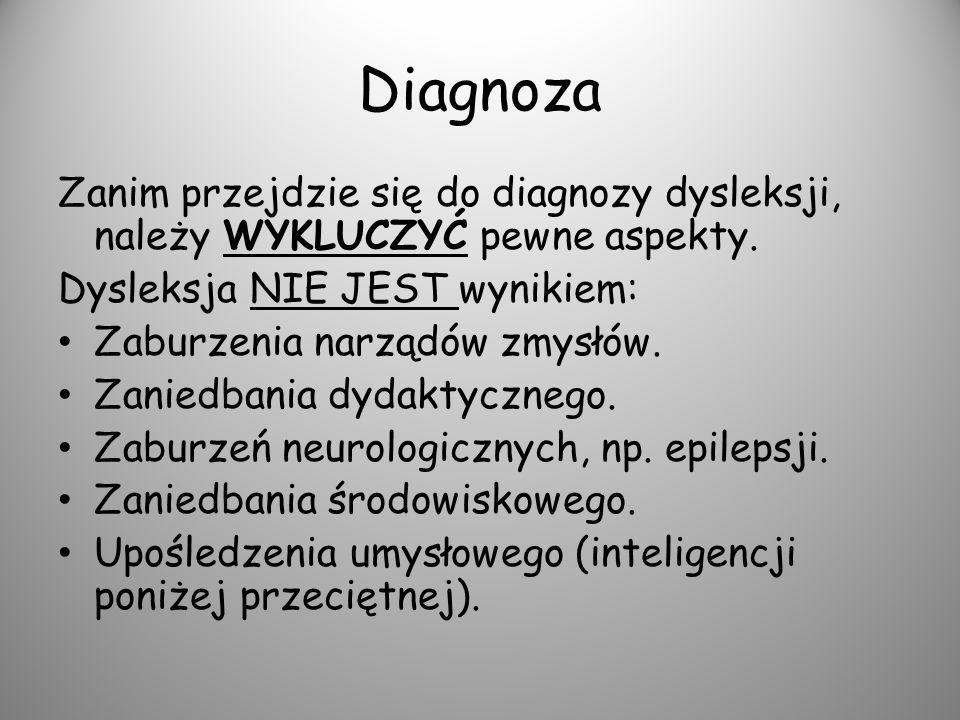 Diagnoza Zanim przejdzie się do diagnozy dysleksji, należy WYKLUCZYĆ pewne aspekty. Dysleksja NIE JEST wynikiem: Zaburzenia narządów zmysłów. Zaniedba