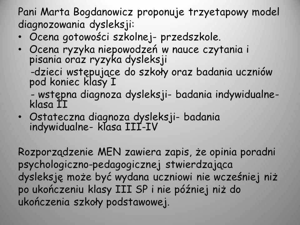 Pani Marta Bogdanowicz proponuje trzyetapowy model diagnozowania dysleksji: Ocena gotowości szkolnej- przedszkole. Ocena ryzyka niepowodzeń w nauce cz