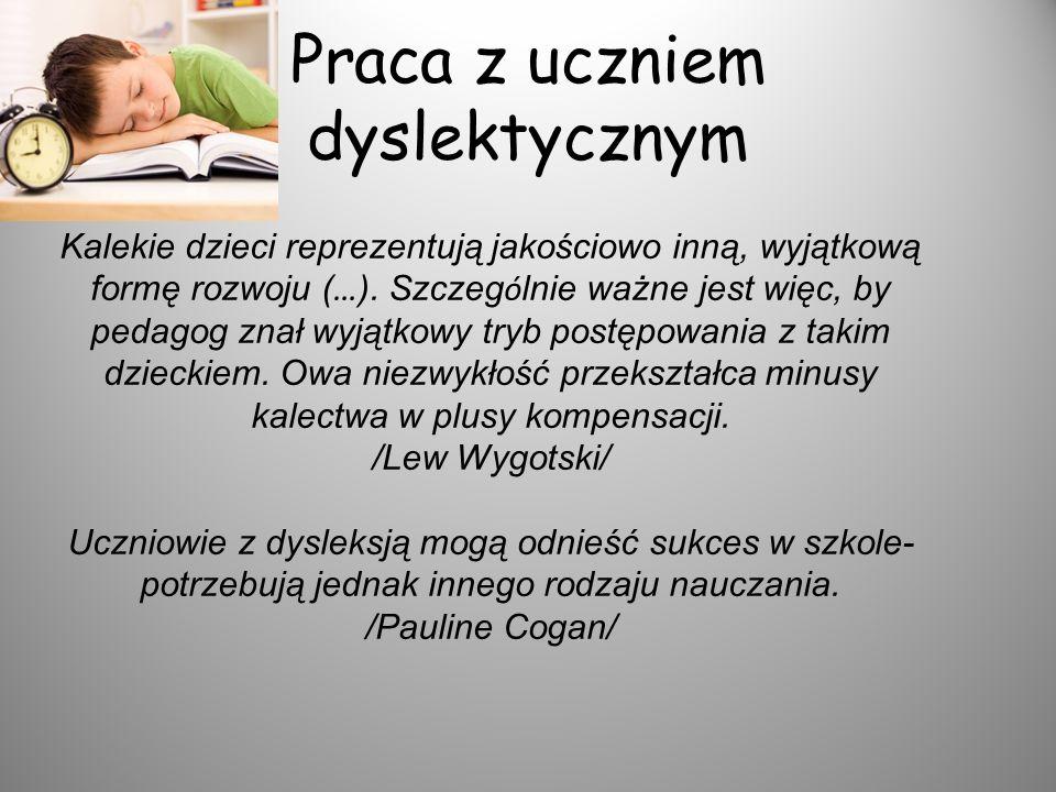 Praca z uczniem dyslektycznym Kalekie dzieci reprezentują jakościowo inną, wyjątkową formę rozwoju ( … ). Szczeg ó lnie ważne jest więc, by pedagog zn