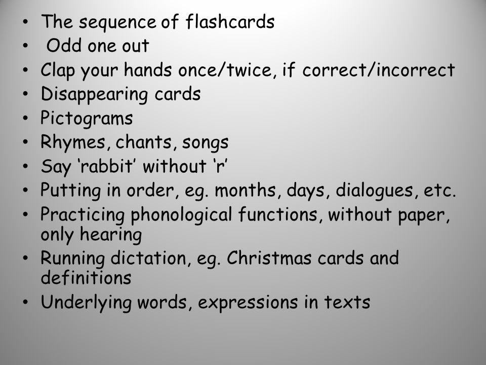 The sequence of flashcards Odd one out Clap your hands once/twice, if correct/incorrect Disappearing cards Pictograms Rhymes, chants, songs Say rabbit