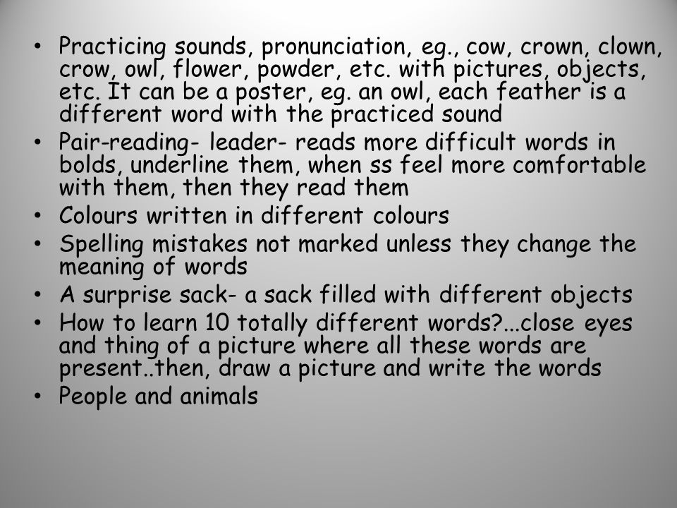 Practicing sounds, pronunciation, eg., cow, crown, clown, crow, owl, flower, powder, etc. with pictures, objects, etc. It can be a poster, eg. an owl,