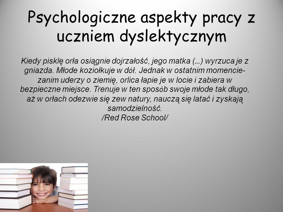 Psychologiczne aspekty pracy z uczniem dyslektycznym Kiedy pisklę orła osiągnie dojrzałość, jego matka ( … ) wyrzuca je z gniazda. Młode koziołkuje w