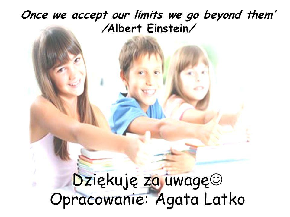 Once we accept our limits we go beyond them /Albert Einstein/ Dziękuję za uwagę Opracowanie: Agata Latko