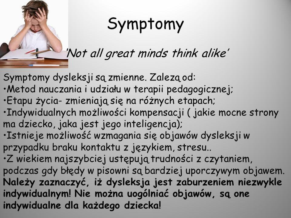 Symptomy Not all great minds think alike Symptomy dysleksji są zmienne. Zalezą od: Metod nauczania i udziału w terapii pedagogicznej; Etapu życia- zmi