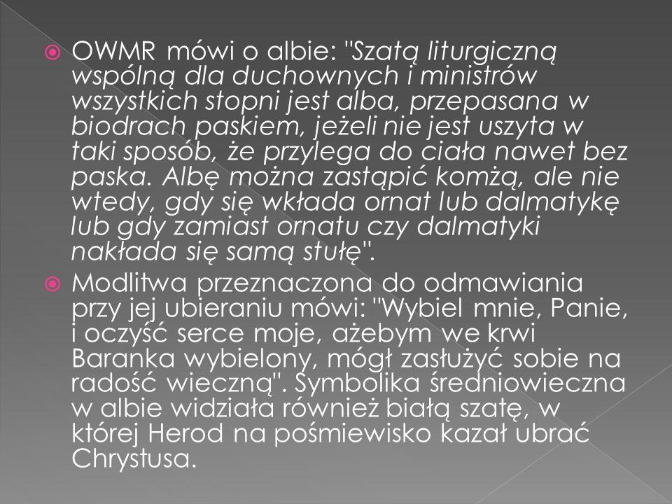 OWMR mówi o albie: Szatą liturgiczną wspólną dla duchownych i ministrów wszystkich stopni jest alba, przepasana w biodrach paskiem, jeżeli nie jest uszyta w taki sposób, że przylega do ciała nawet bez paska.