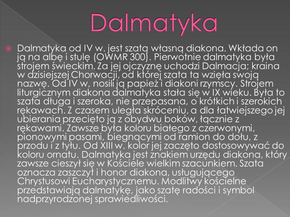 Dalmatyka od IV w. jest szatą własną diakona. Wkłada on ją na albę i stulę (OWMR 300). Pierwotnie dalmatyka była strojem świeckim. Za jej ojczyznę uch