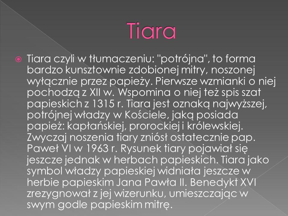 Tiara czyli w tłumaczeniu: potrójna , to forma bardzo kunsztownie zdobionej mitry, noszonej wyłącznie przez papieży.