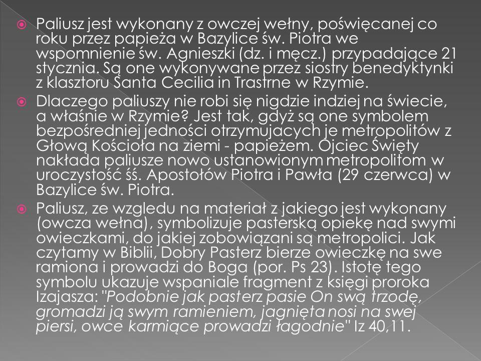 Paliusz jest wykonany z owczej wełny, poświęcanej co roku przez papieża w Bazylice św. Piotra we wspomnienie św. Agnieszki (dz. i męcz.) przypadające