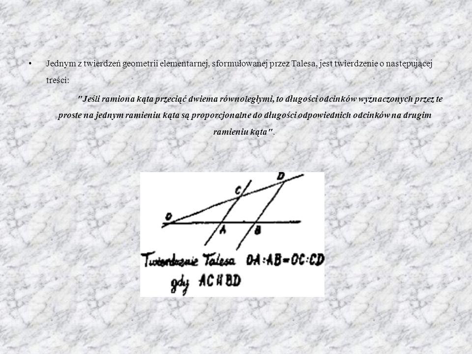Jednym z twierdzeń geometrii elementarnej, sformułowanej przez Talesa, jest twierdzenie o następującej treści: Jeśli ramiona kąta przeciąć dwiema równoległymi, to długości odcinków wyznaczonych przez te proste na jednym ramieniu kąta są proporcjonalne do długości odpowiednich odcinków na drugim ramieniu kąta .
