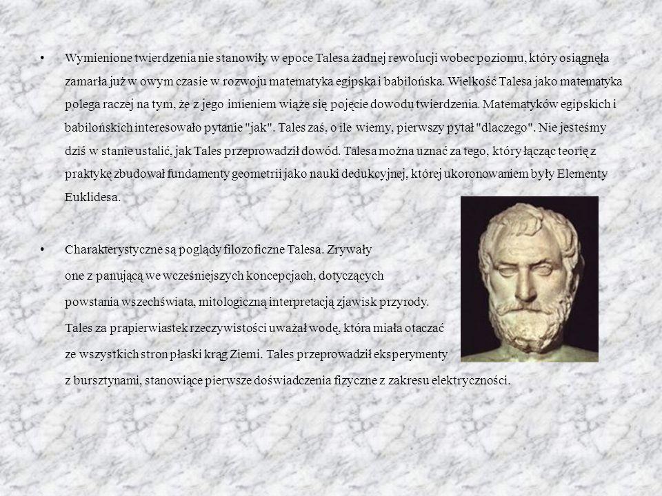 Wymienione twierdzenia nie stanowiły w epoce Talesa żadnej rewolucji wobec poziomu, który osiągnęła zamarła już w owym czasie w rozwoju matematyka egipska i babilońska.