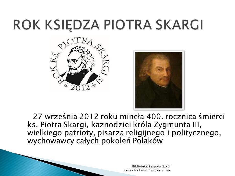 ROK KSIĘDZA PIOTRA SKARGI 27 września 2012 roku minęła 400. rocznica śmierci ks. Piotra Skargi, kaznodziei króla Zygmunta III, wielkiego patrioty, pis
